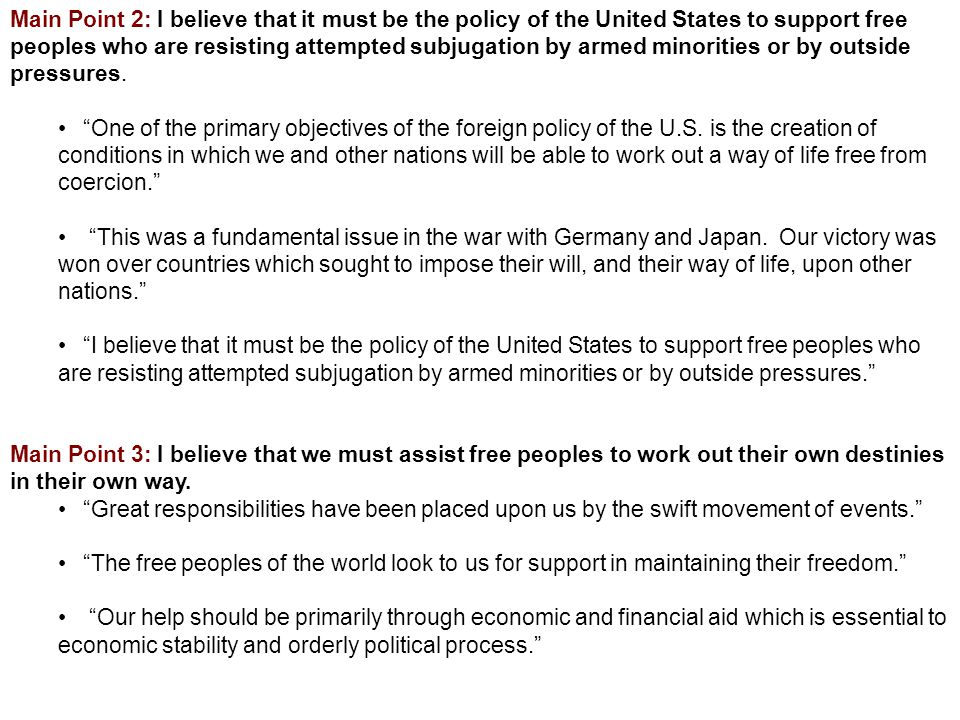 Main Point 2: I believe that it must be the policy of the United States to support free peoples who are resisting attempted subjugation by armed minorities or by outside pressures.