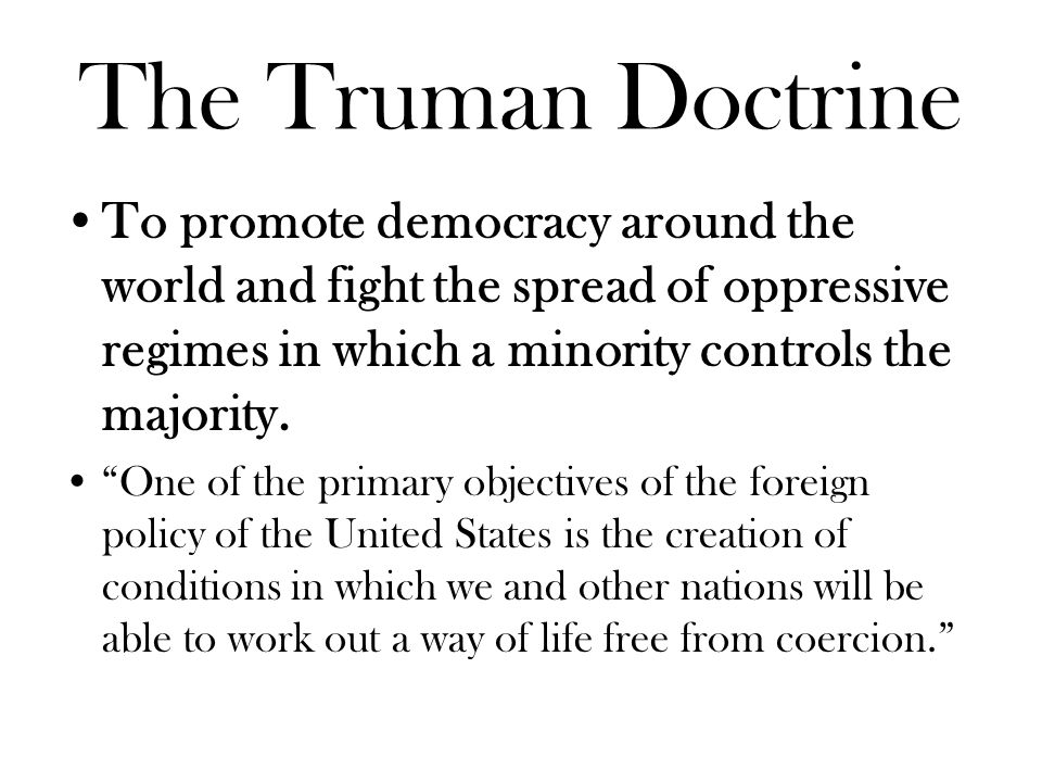 The Truman Doctrine To promote democracy around the world and fight the spread of oppressive regimes in which a minority controls the majority.