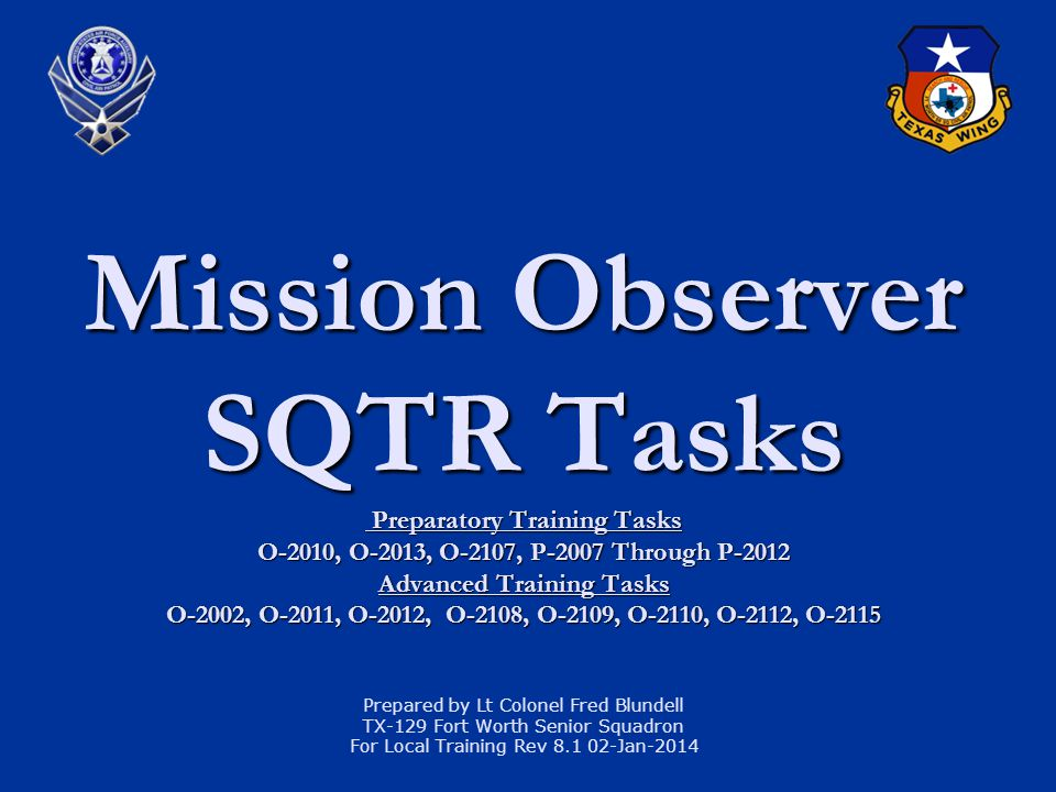Mission Observer SQTR Tasks Preparatory Training Tasks O-2010, O-2013, O-2107, P-2007 Through P-2012 Advanced Training Tasks O-2002, O-2011, O-2012, O-2108, O-2109, O-2110, O-2112, O-2115 Prepared by Lt Colonel Fred Blundell TX-129 Fort Worth Senior Squadron For Local Training Rev 8.1 02-Jan-2014