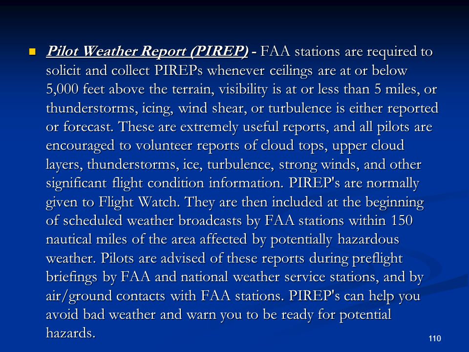 Pilot Weather Report (PIREP) - FAA stations are required to solicit and collect PIREPs whenever ceilings are at or below 5,000 feet above the terrain, visibility is at or less than 5 miles, or thunderstorms, icing, wind shear, or turbulence is either reported or forecast.