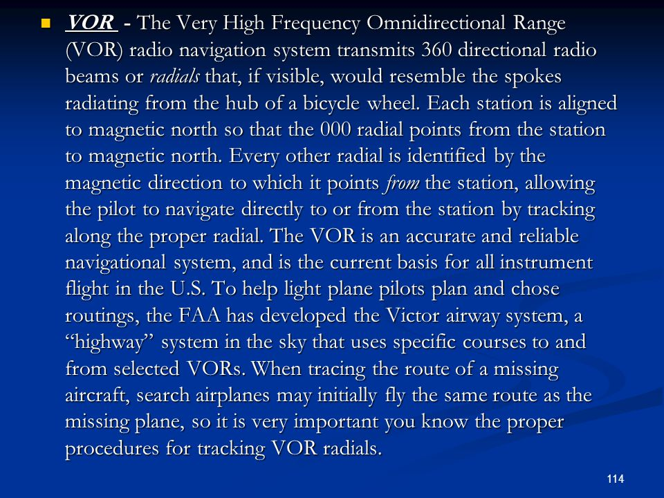 VOR - The Very High Frequency Omnidirectional Range (VOR) radio navigation system transmits 360 directional radio beams or radials that, if visible, would resemble the spokes radiating from the hub of a bicycle wheel.