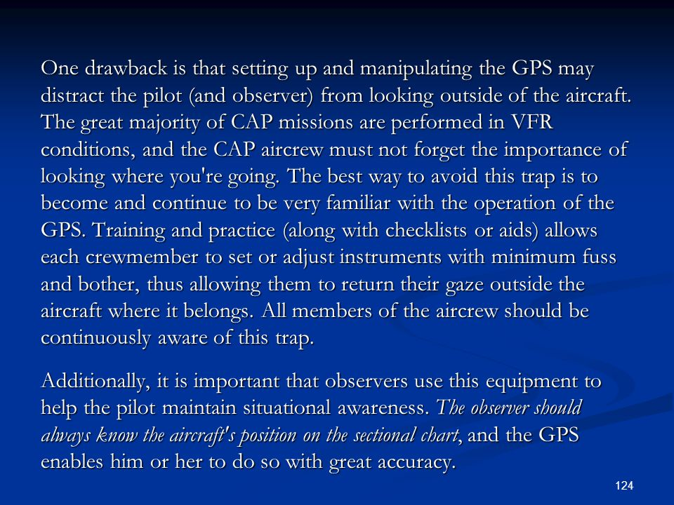 One drawback is that setting up and manipulating the GPS may distract the pilot (and observer) from looking outside of the aircraft. The great majority of CAP missions are performed in VFR conditions, and the CAP aircrew must not forget the importance of looking where you re going. The best way to avoid this trap is to become and continue to be very familiar with the operation of the GPS. Training and practice (along with checklists or aids) allows each crewmember to set or adjust instruments with minimum fuss and bother, thus allowing them to return their gaze outside the aircraft where it belongs. All members of the aircrew should be continuously aware of this trap.