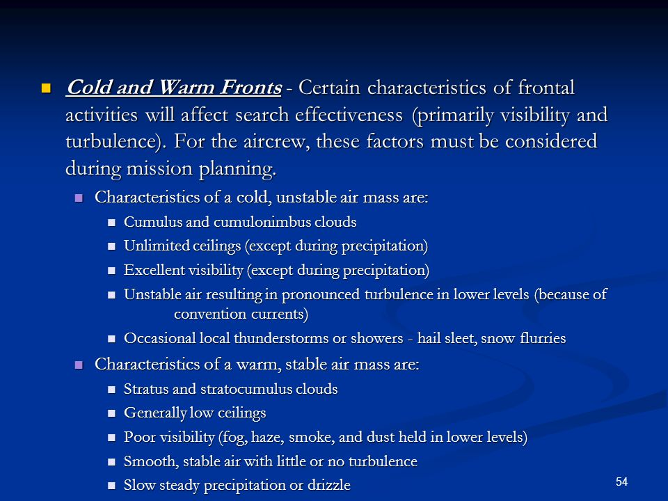 Cold and Warm Fronts - Certain characteristics of frontal activities will affect search effectiveness (primarily visibility and turbulence). For the aircrew, these factors must be considered during mission planning.