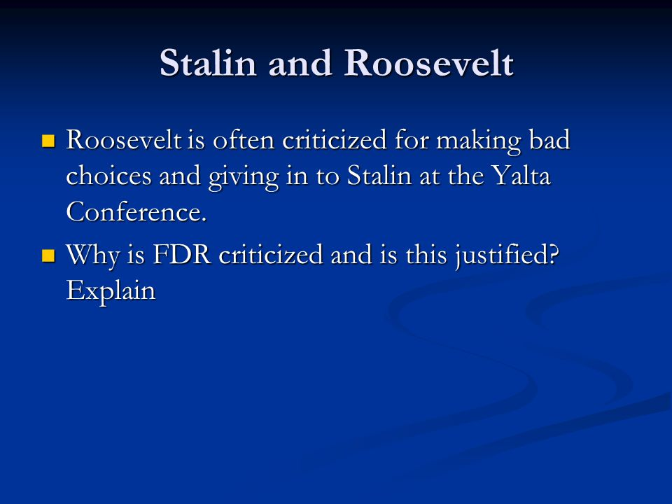 Stalin and Roosevelt Roosevelt is often criticized for making bad choices and giving in to Stalin at the Yalta Conference.