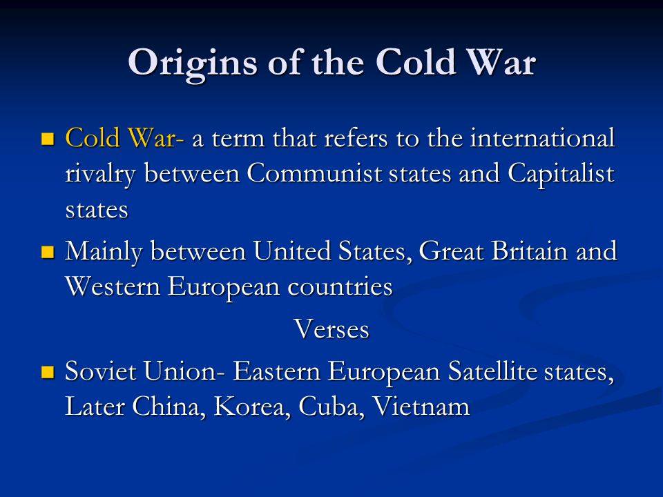 Origins of the Cold War Cold War- a term that refers to the international rivalry between Communist states and Capitalist states.