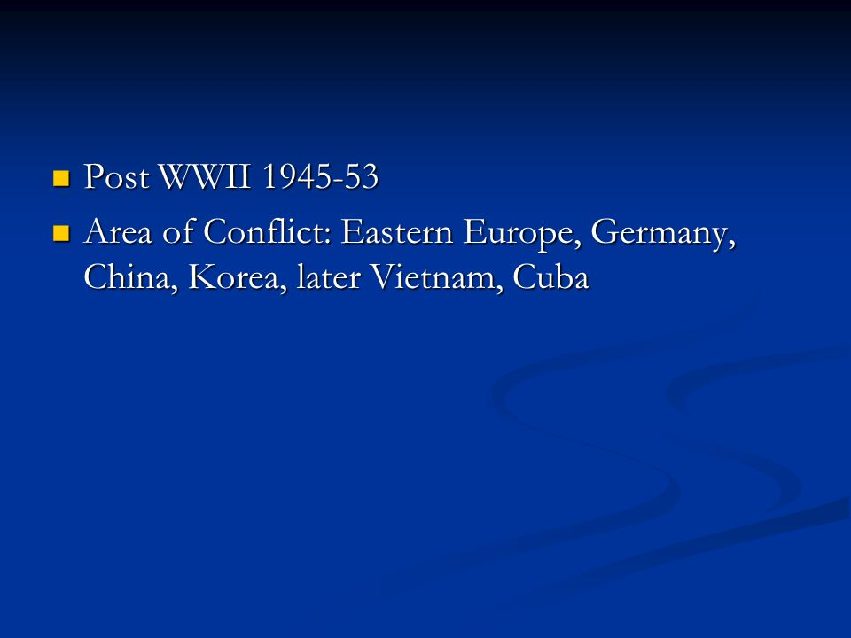 Post WWII 1945-53 Area of Conflict: Eastern Europe, Germany, China, Korea, later Vietnam, Cuba