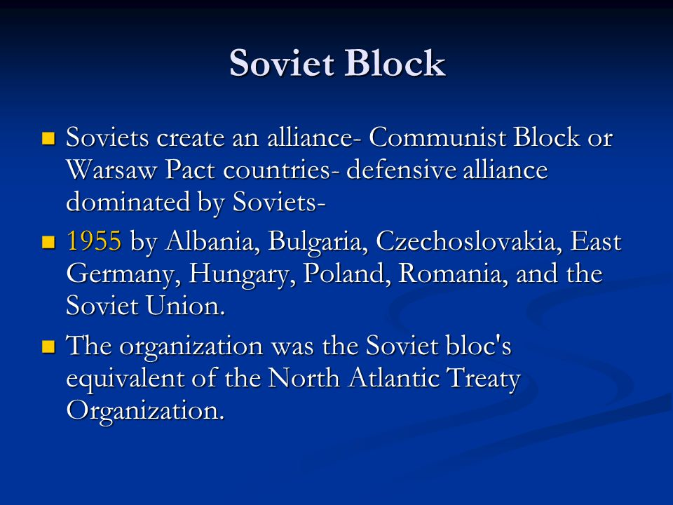 Soviet Block Soviets create an alliance- Communist Block or Warsaw Pact countries- defensive alliance dominated by Soviets-