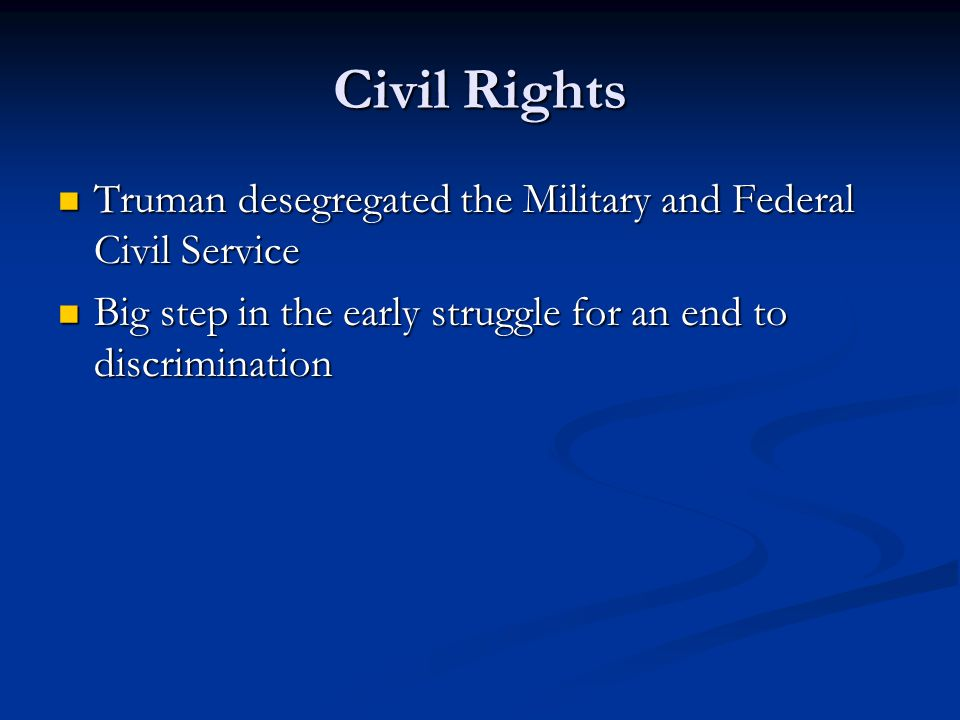 Civil Rights Truman desegregated the Military and Federal Civil Service.