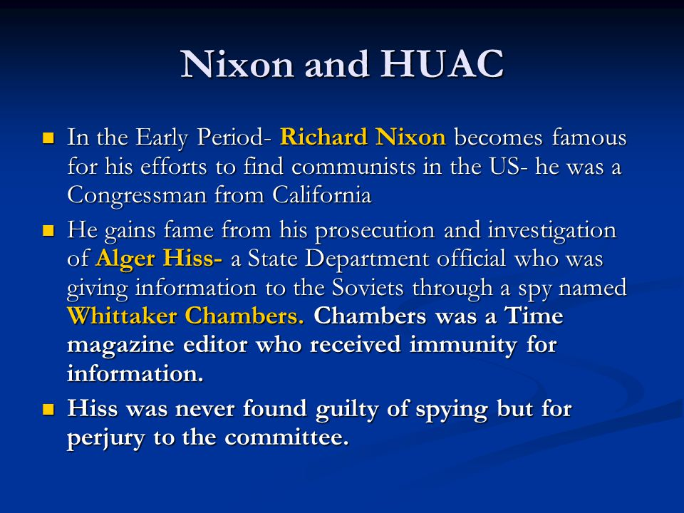 Nixon and HUAC In the Early Period- Richard Nixon becomes famous for his efforts to find communists in the US- he was a Congressman from California.