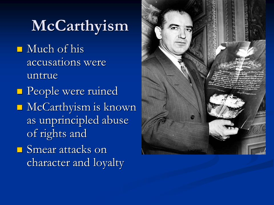 McCarthyism Much of his accusations were untrue People were ruined