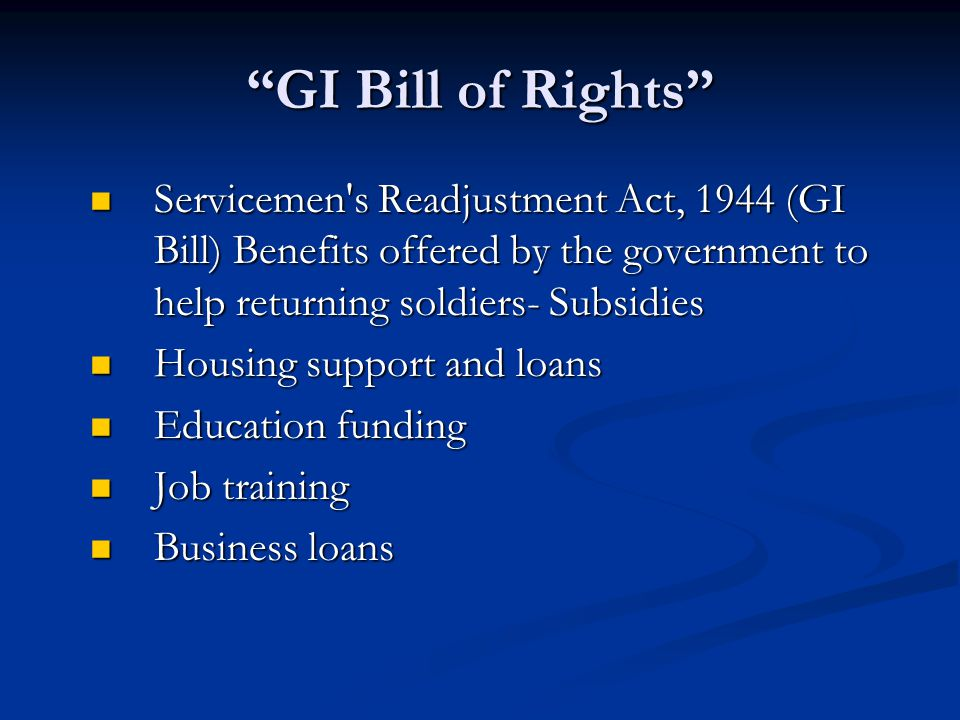 GI Bill of Rights Servicemen s Readjustment Act, 1944 (GI Bill) Benefits offered by the government to help returning soldiers- Subsidies.