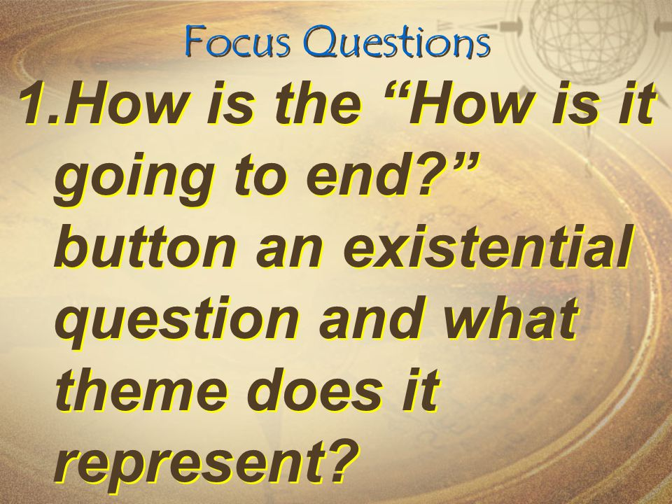 Focus Questions How is the How is it going to end button an existential question and what theme does it represent