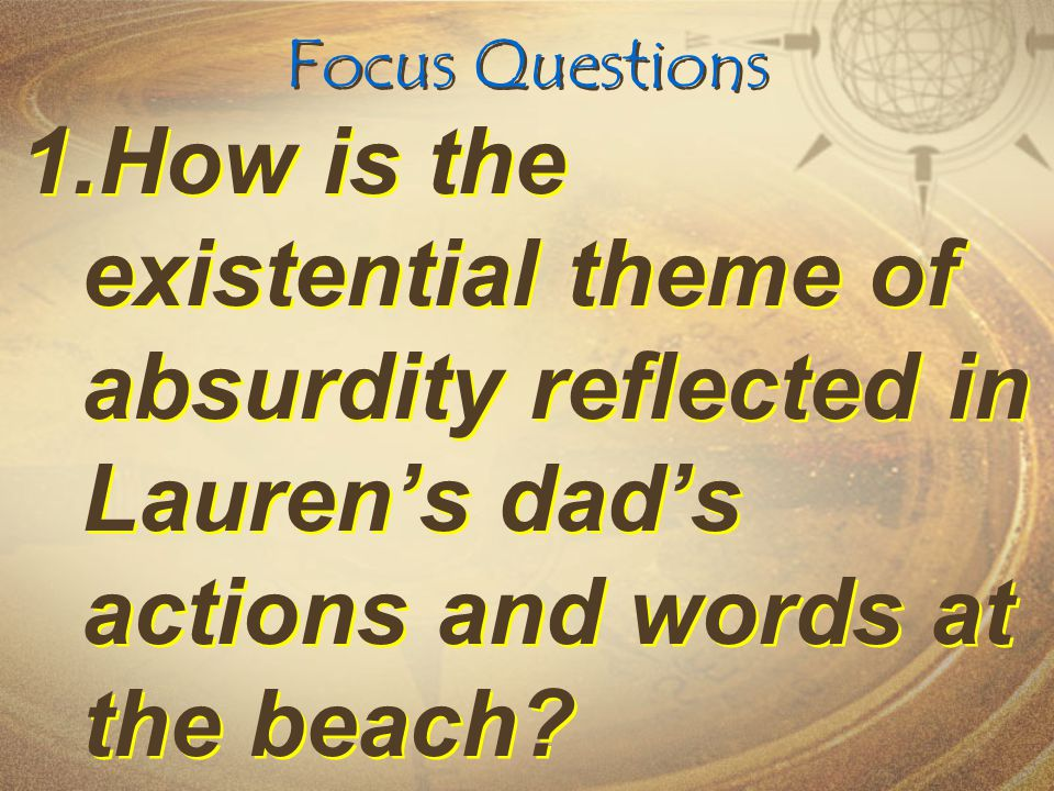 Focus Questions How is the existential theme of absurdity reflected in Lauren's dad's actions and words at the beach