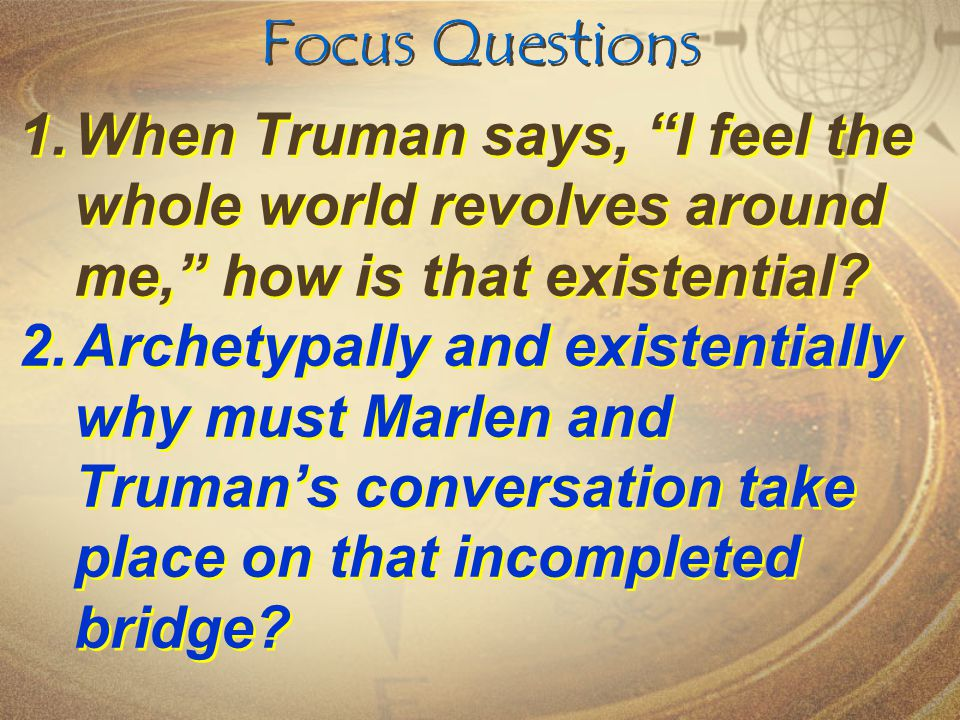 Focus Questions When Truman says, I feel the whole world revolves around me, how is that existential