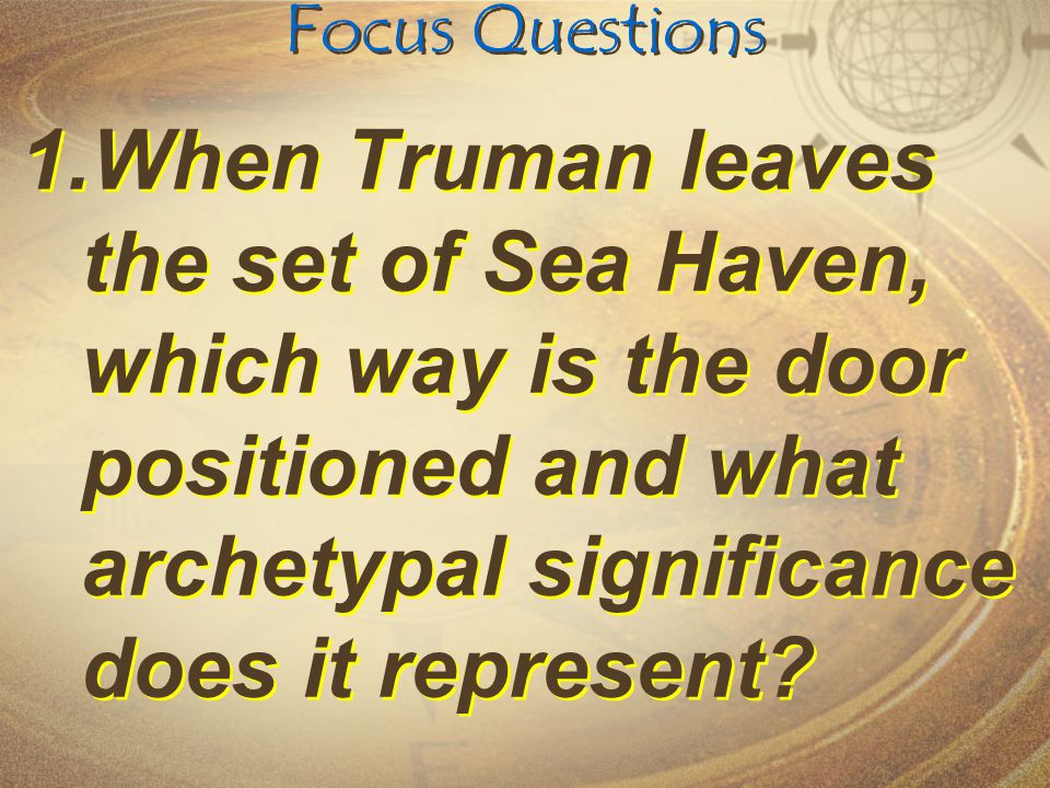 Focus Questions When Truman leaves the set of Sea Haven, which way is the door positioned and what archetypal significance does it represent