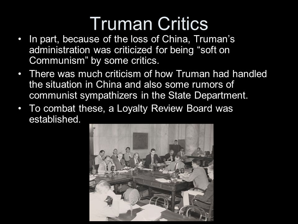 Truman Critics In part, because of the loss of China, Truman's administration was criticized for being soft on Communism by some critics.