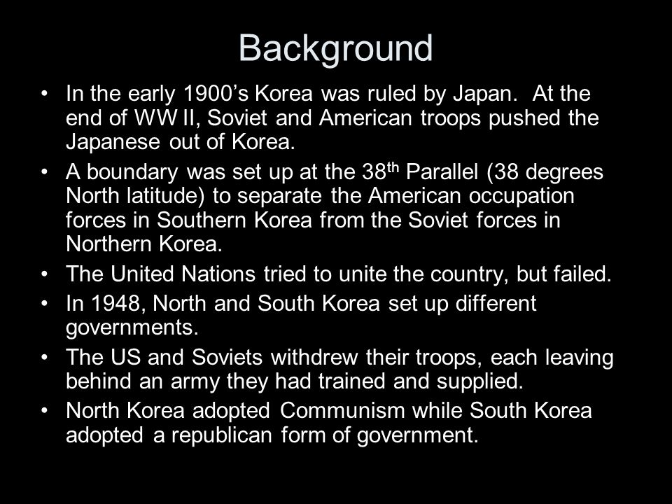 Background In the early 1900's Korea was ruled by Japan. At the end of WW II, Soviet and American troops pushed the Japanese out of Korea.
