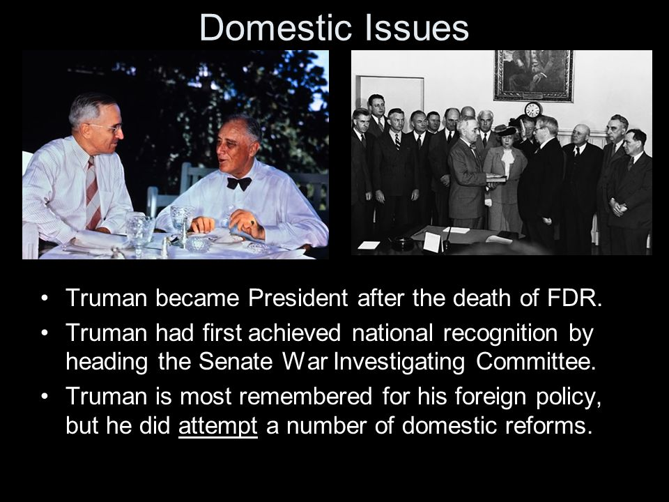 Domestic Issues Truman became President after the death of FDR.