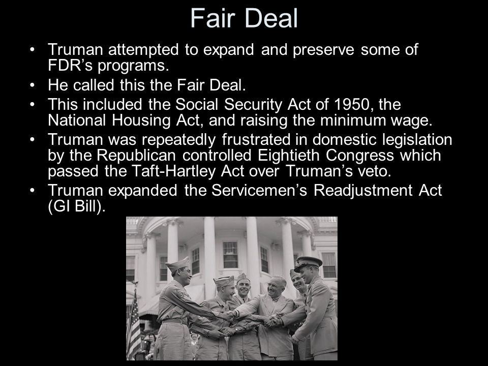 Fair Deal Truman attempted to expand and preserve some of FDR's programs. He called this the Fair Deal.