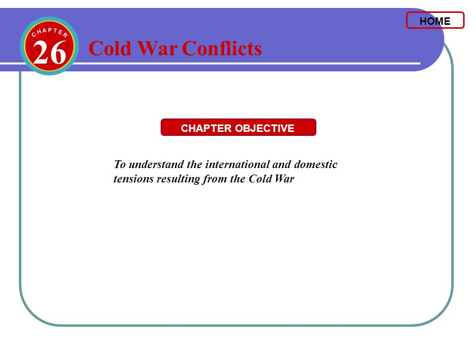 HOME 26. C H A P T E R. Cold War Conflicts. CHAPTER OBJECTIVE.