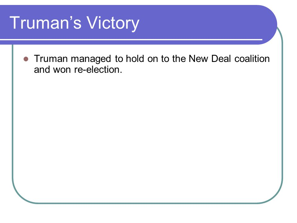 Truman's Victory Truman managed to hold on to the New Deal coalition and won re-election.