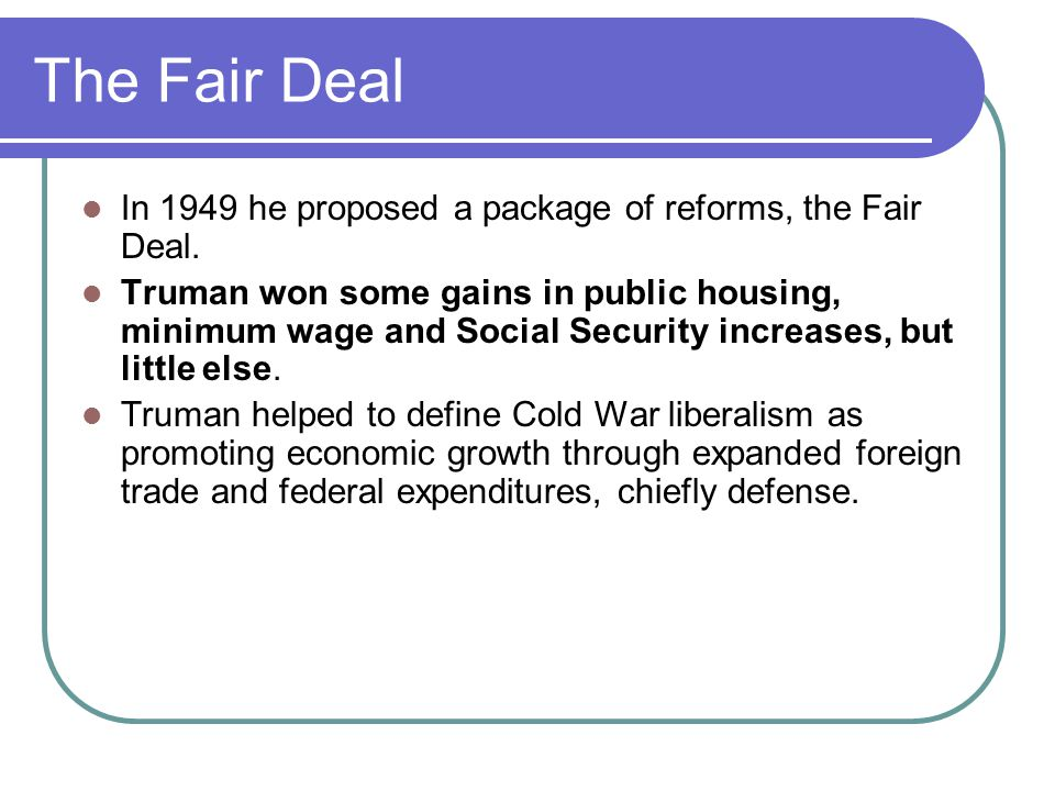 The Fair Deal In 1949 he proposed a package of reforms, the Fair Deal.
