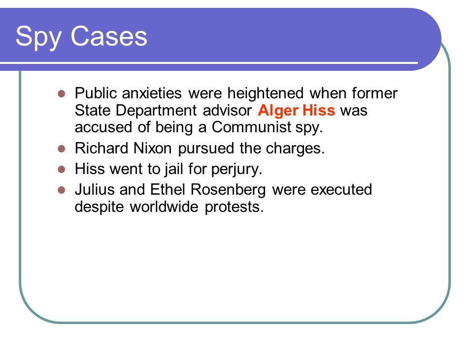 Spy Cases Public anxieties were heightened when former State Department advisor Alger Hiss was accused of being a Communist spy.