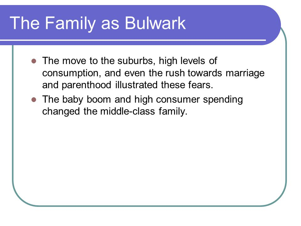 The Family as Bulwark The move to the suburbs, high levels of consumption, and even the rush towards marriage and parenthood illustrated these fears.
