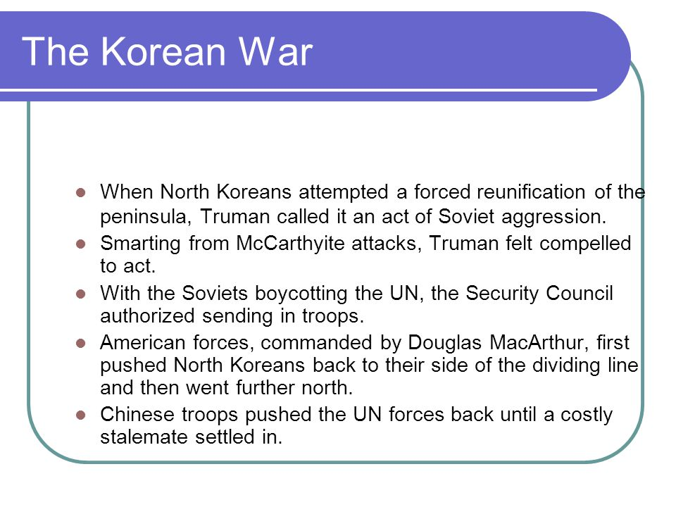 The Korean War When North Koreans attempted a forced reunification of the peninsula, Truman called it an act of Soviet aggression.
