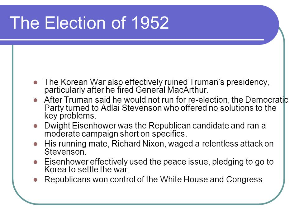 The Election of 1952 The Korean War also effectively ruined Truman's presidency, particularly after he fired General MacArthur.