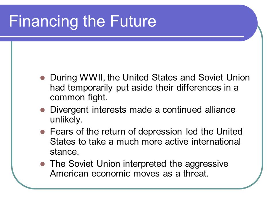 Financing the Future During WWII, the United States and Soviet Union had temporarily put aside their differences in a common fight.
