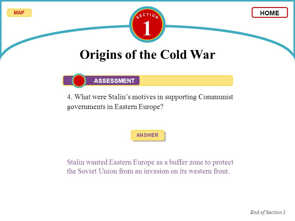 S E C T I O N 1. Origins of the Cold War. MAP. HOME. ASSESSMENT.