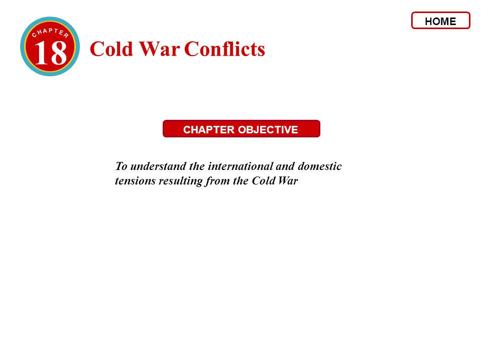 HOME 18. C H A P T E R. Cold War Conflicts. CHAPTER OBJECTIVE.