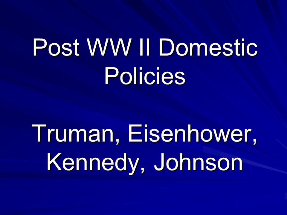 Post WW II Domestic Policies Truman, Eisenhower, Kennedy, Johnson