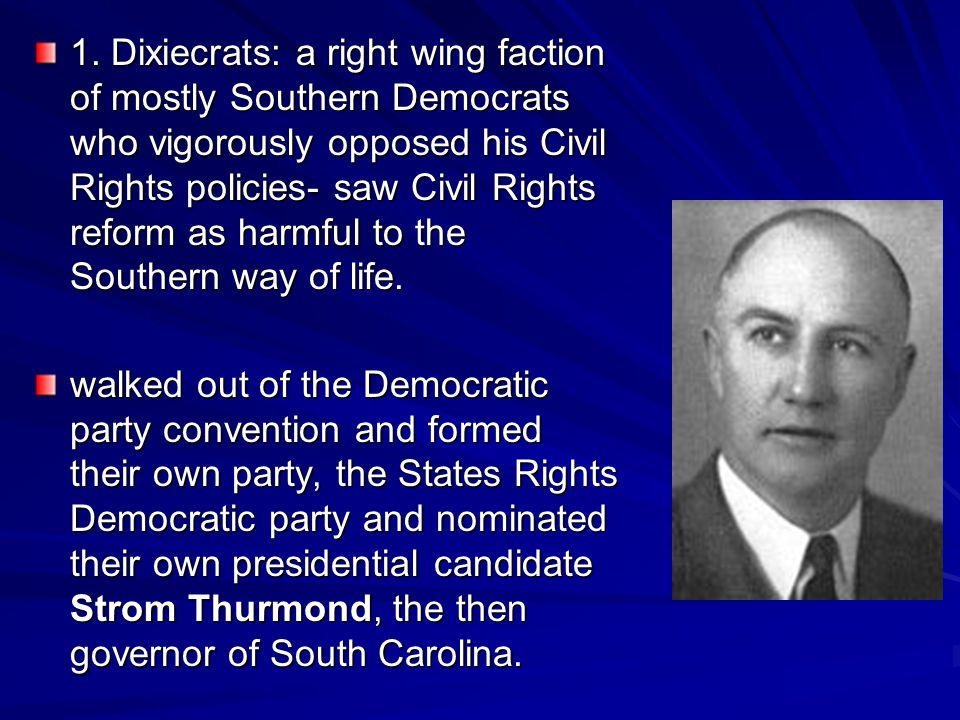 1. Dixiecrats: a right wing faction of mostly Southern Democrats who vigorously opposed his Civil Rights policies- saw Civil Rights reform as harmful to the Southern way of life.