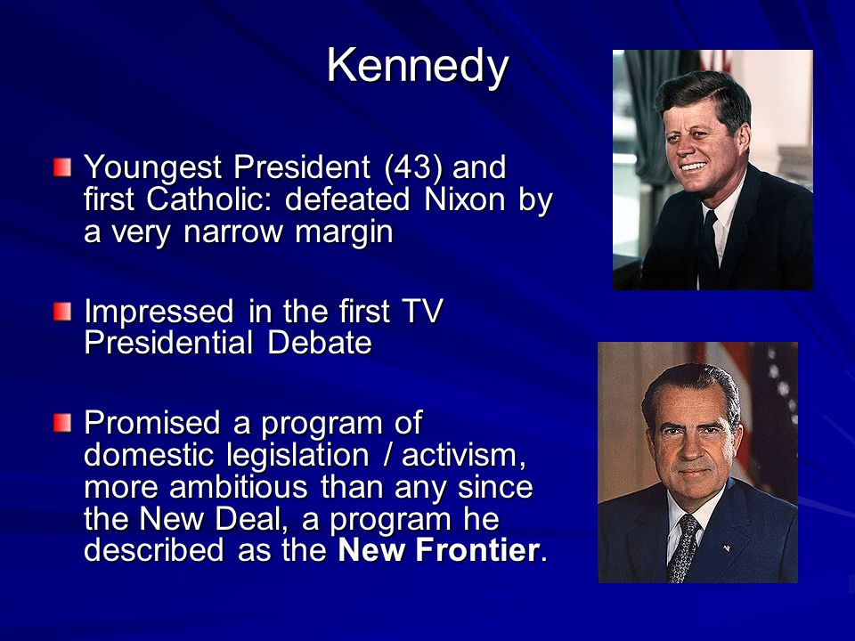 Kennedy Youngest President (43) and first Catholic: defeated Nixon by a very narrow margin. Impressed in the first TV Presidential Debate.