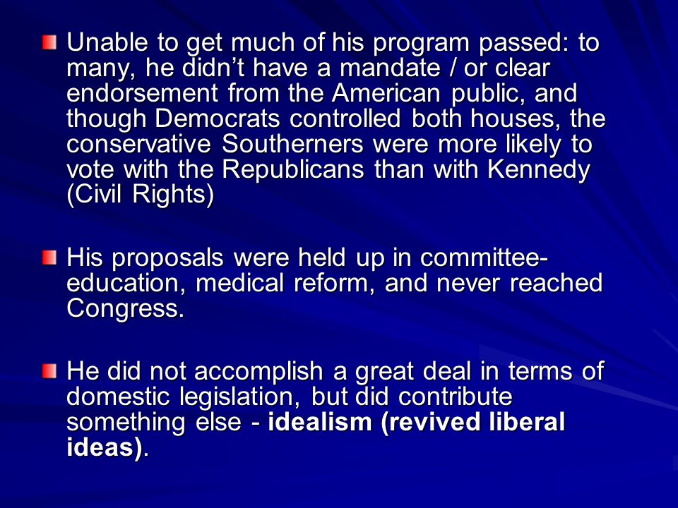 Unable to get much of his program passed: to many, he didn't have a mandate / or clear endorsement from the American public, and though Democrats controlled both houses, the conservative Southerners were more likely to vote with the Republicans than with Kennedy (Civil Rights)