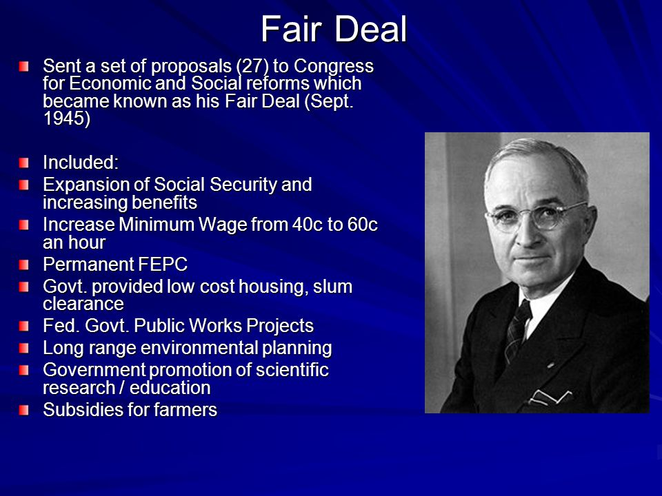 Fair Deal Sent a set of proposals (27) to Congress for Economic and Social reforms which became known as his Fair Deal (Sept. 1945)