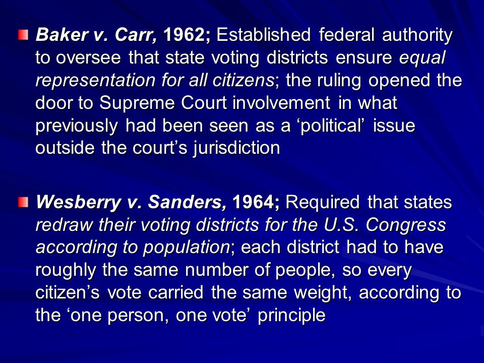 Baker v. Carr, 1962; Established federal authority to oversee that state voting districts ensure equal representation for all citizens; the ruling opened the door to Supreme Court involvement in what previously had been seen as a 'political' issue outside the court's jurisdiction