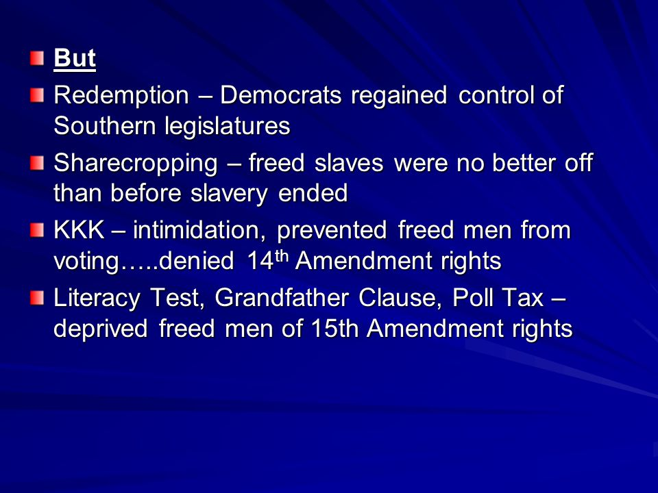 But Redemption – Democrats regained control of Southern legislatures. Sharecropping – freed slaves were no better off than before slavery ended.