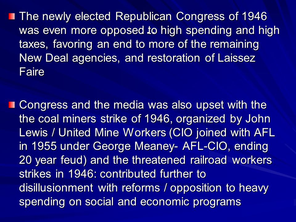 The newly elected Republican Congress of 1946 was even more opposed to high spending and high taxes, favoring an end to more of the remaining New Deal agencies, and restoration of Laissez Faire