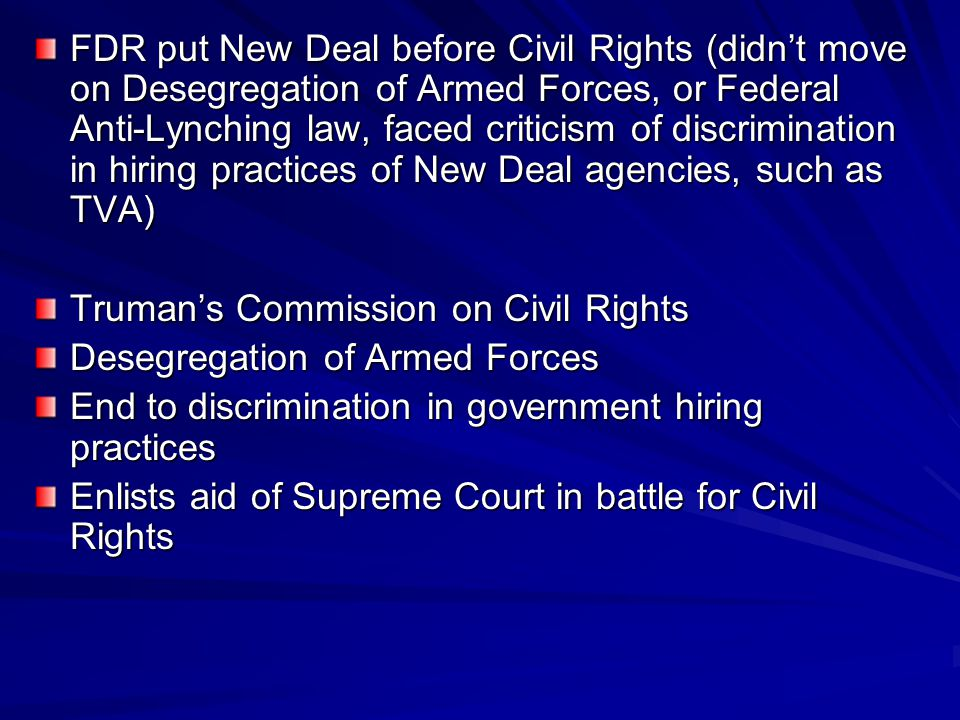 FDR put New Deal before Civil Rights (didn't move on Desegregation of Armed Forces, or Federal Anti-Lynching law, faced criticism of discrimination in hiring practices of New Deal agencies, such as TVA)