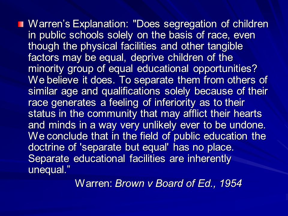 Warren's Explanation: Does segregation of children in public schools solely on the basis of race, even though the physical facilities and other tangible factors may be equal, deprive children of the minority group of equal educational opportunities We believe it does. To separate them from others of similar age and qualifications solely because of their race generates a feeling of inferiority as to their status in the community that may afflict their hearts and minds in a way very unlikely ever to be undone. We conclude that in the field of public education the doctrine of separate but equal has no place. Separate educational facilities are inherently unequal.