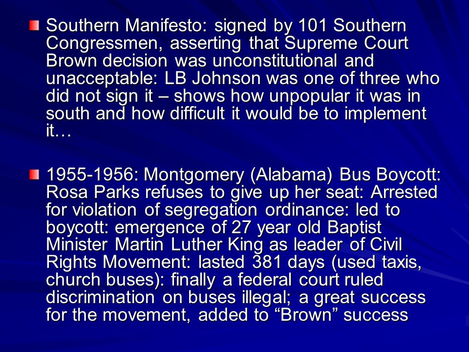 Southern Manifesto: signed by 101 Southern Congressmen, asserting that Supreme Court Brown decision was unconstitutional and unacceptable: LB Johnson was one of three who did not sign it – shows how unpopular it was in south and how difficult it would be to implement it…