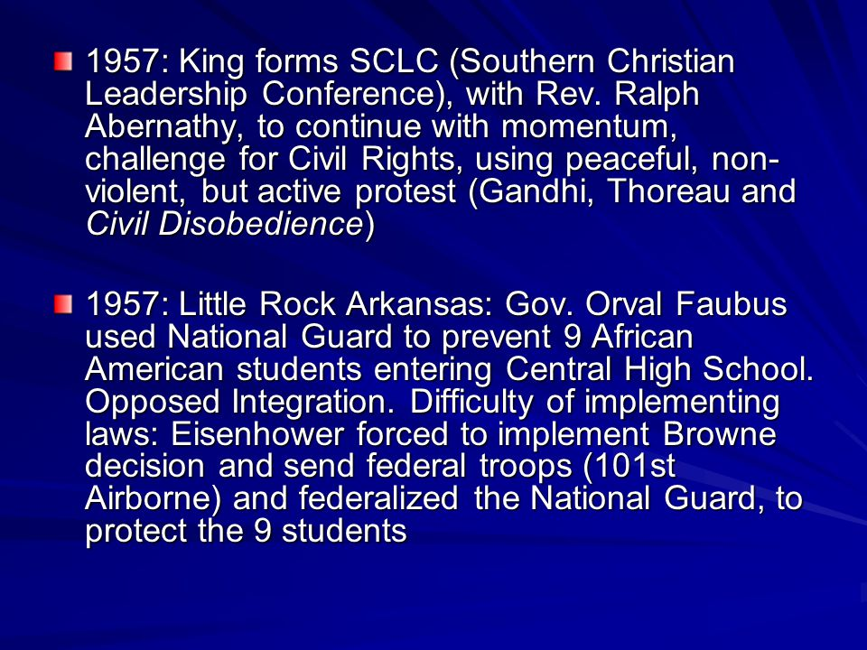 1957: King forms SCLC (Southern Christian Leadership Conference), with Rev. Ralph Abernathy, to continue with momentum, challenge for Civil Rights, using peaceful, non-violent, but active protest (Gandhi, Thoreau and Civil Disobedience)