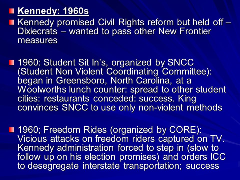 Kennedy: 1960s Kennedy promised Civil Rights reform but held off – Dixiecrats – wanted to pass other New Frontier measures.