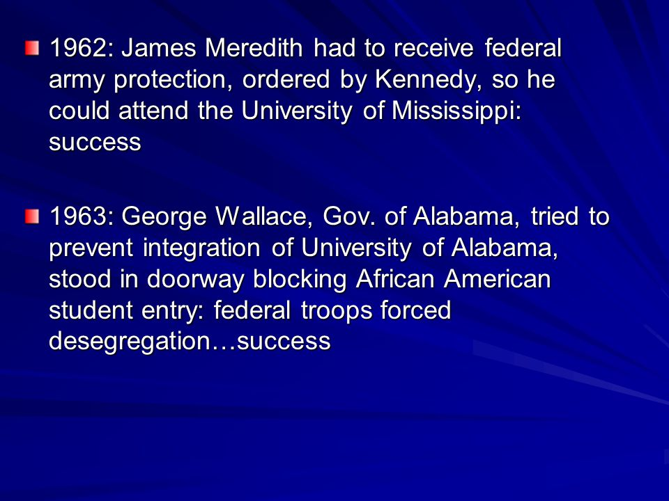 1962: James Meredith had to receive federal army protection, ordered by Kennedy, so he could attend the University of Mississippi: success