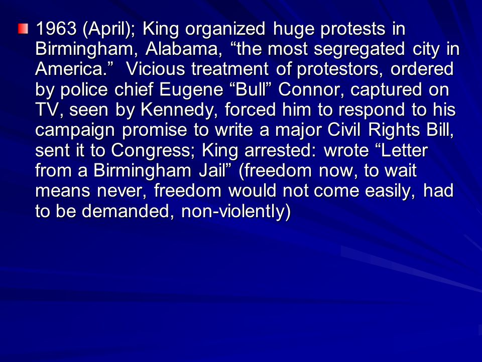 1963 (April); King organized huge protests in Birmingham, Alabama, the most segregated city in America. Vicious treatment of protestors, ordered by police chief Eugene Bull Connor, captured on TV, seen by Kennedy, forced him to respond to his campaign promise to write a major Civil Rights Bill, sent it to Congress; King arrested: wrote Letter from a Birmingham Jail (freedom now, to wait means never, freedom would not come easily, had to be demanded, non-violently)