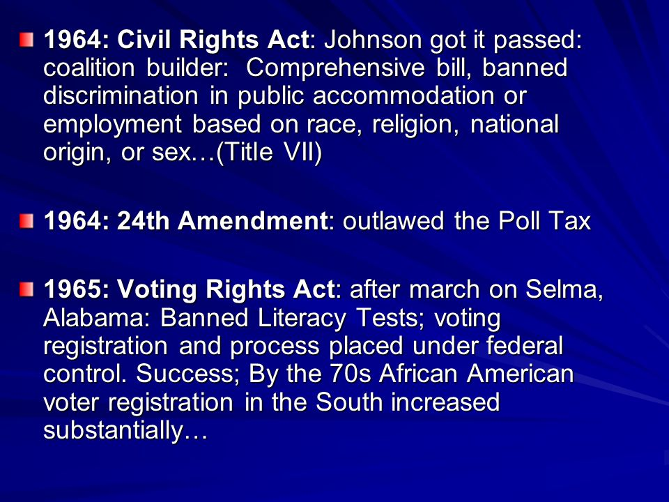 1964: Civil Rights Act: Johnson got it passed: coalition builder: Comprehensive bill, banned discrimination in public accommodation or employment based on race, religion, national origin, or sex…(Title VII)