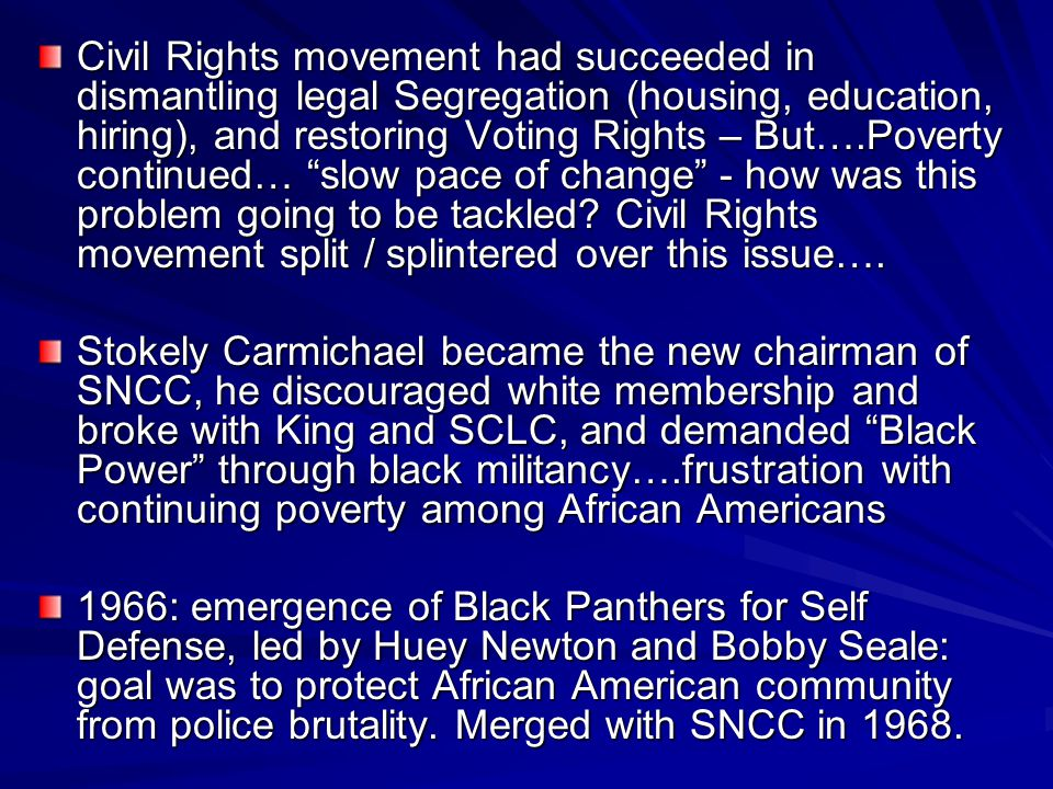 Civil Rights movement had succeeded in dismantling legal Segregation (housing, education, hiring), and restoring Voting Rights – But….Poverty continued… slow pace of change - how was this problem going to be tackled Civil Rights movement split / splintered over this issue….